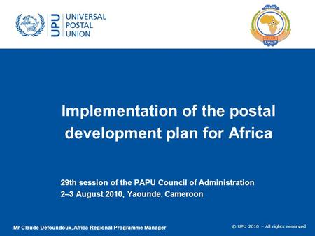 © UPU 2010 – All rights reserved Implementation of the postal development plan for Africa 29th session of the PAPU Council of Administration 2–3 August.