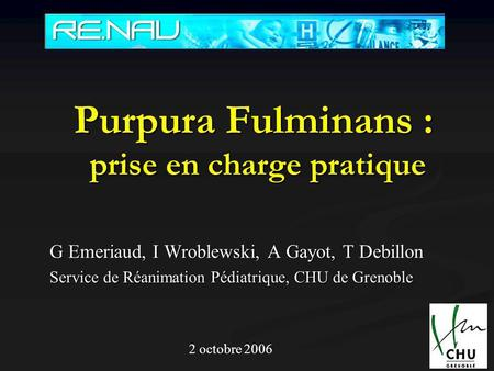 Purpura Fulminans : prise en charge pratique G Emeriaud, I Wroblewski, A Gayot, T Debillon Service de Réanimation Pédiatrique, CHU de Grenoble 2 octobre.