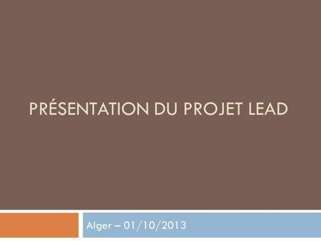 PRÉSENTATION DU PROJET LEAD Alger – 01/10/2013. Carte didentité du projet LEAD : Leadership and Empowerment for Action on Disability Partenaires : Collectif.