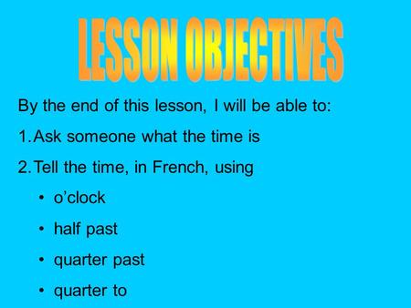 By the end of this lesson, I will be able to: 1.Ask someone what the time is 2.Tell the time, in French, using oclock half past quarter past quarter to.