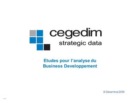 CEGEDIM © copyright 2006 – this document should not be distributed without CEGEDIM authorisation 8 Décembre 2006 Etudes pour lanalyse du Business Developpement.
