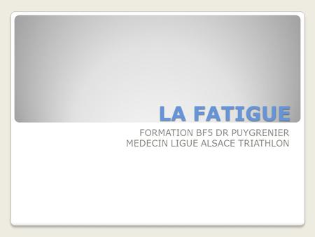 LA FATIGUE FORMATION BF5 DR PUYGRENIER MEDECIN LIGUE ALSACE TRIATHLON.