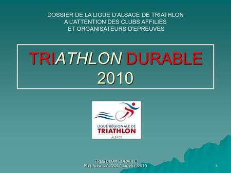 TRIATHLON DURABLE Stéphane ZAUGG / Janvier 2010 1 TRIATHLON DURABLE 2010 DOSSIER DE LA LIGUE DALSACE DE TRIATHLON A LATTENTION DES CLUBS AFFILIES ET ORGANISATEURS.