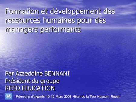 Formation et développement des ressources humaines pour des managers performants Par Azzeddine BENNANI Président du groupe RESO EDUCATION Réunions dexperts.