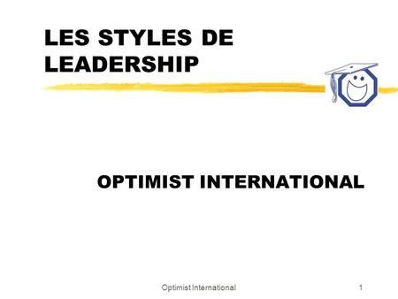 Optimist International1 LES STYLES DE LEADERSHIP OPTIMIST INTERNATIONAL.