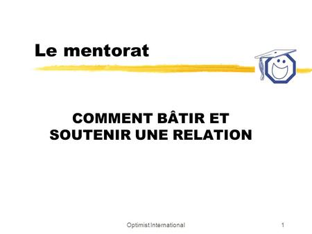 Optimist International1 Le mentorat COMMENT BÂTIR ET SOUTENIR UNE RELATION.