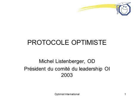Optimist International1 PROTOCOLE OPTIMISTE Michel Listenberger, OD Président du comité du leadership OI 2003.