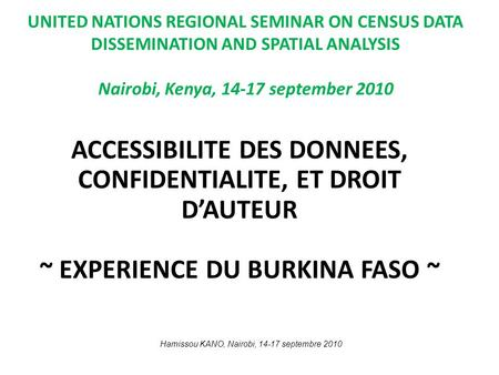UNITED NATIONS REGIONAL SEMINAR ON CENSUS DATA DISSEMINATION AND SPATIAL ANALYSIS Nairobi, Kenya, 14-17 september 2010 ACCESSIBILITE DES DONNEES, CONFIDENTIALITE,