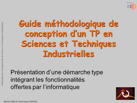 Michel AUBLIN –Dominique TARAUD Didactique des enseignements de Sciences et Techniques Industrielles Guide méthodologique de conception dun TP en Sciences.