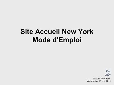 Site Accueil New York Mode d'Emploi Accueil New York Webmaster 15 oct. 2011.