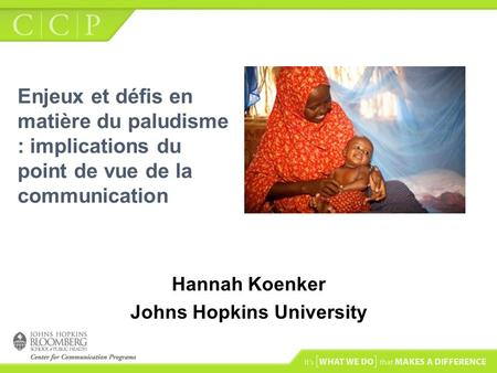 Enjeux et défis en matière du paludisme : implications du point de vue de la communication Hannah Koenker Johns Hopkins University.