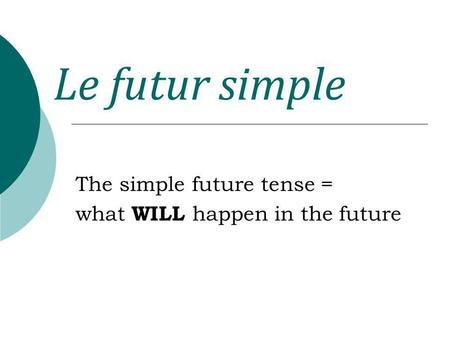Le futur simple The simple future tense = what WILL happen in the future.