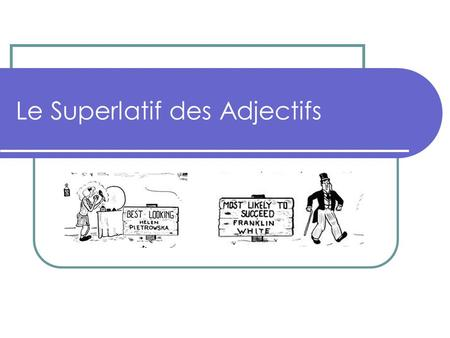 Le Superlatif des Adjectifs. When to use: Use to compare people and things To express the most or the least Example: Betty is the most bashful of the.