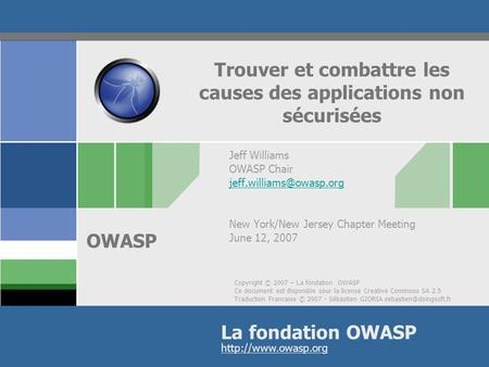 Copyright © 2007 – La fondation OWASP Ce document est disponible sour la license Creative Commons SA 2.5 Traduction Francaise © 2007 - Sébastien GIORIA.
