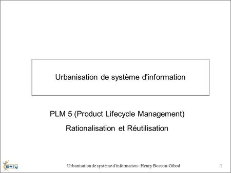 Urbanisation de système d'information - Henry Boccon-Gibod1 Urbanisation de système d'information PLM 5 (Product Lifecycle Management) Rationalisation.