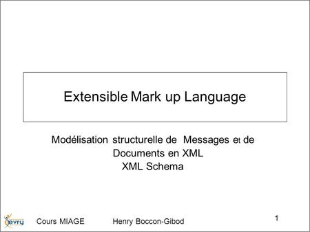 Cours MIAGE Henry Boccon-Gibod 1 Extensible Mark up Language Modélisation structurelle de Messages e t de Documents en XML XML Schema.