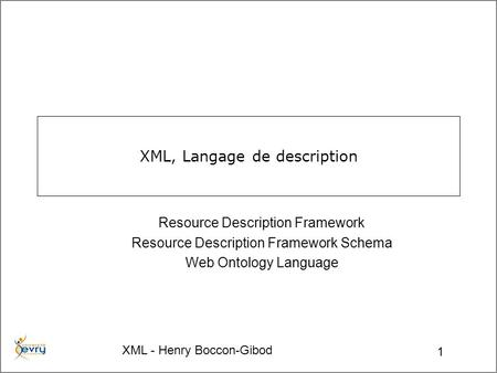 XML - Henry Boccon-Gibod 1 XML, Langage de description Resource Description Framework Resource Description Framework Schema Web Ontology Language.