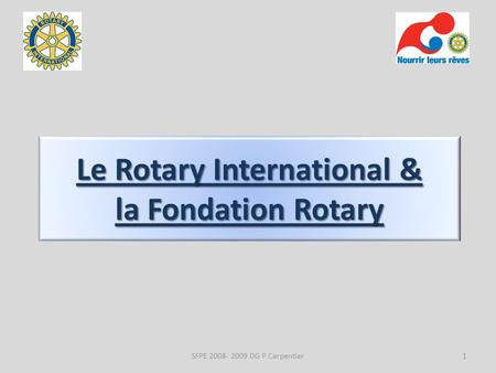 Le Rotary International & la Fondation Rotary 1SFPE 2008- 2009 DG P Carpentier.