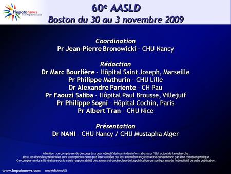 60 e AASLD Boston du 30 au 3 novembre 2009 Coordination Pr Jean-Pierre Bronowicki – CHU Nancy Rédaction Dr Marc Bourlière - Hôpital Saint Joseph, Marseille.