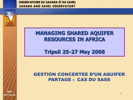 Trîpoli 25-27 May 08 1 MANAGING SHARED AQUIFER RESOURCES IN AFRICA Tripoli 25-27 May 2008 GESTION CONCERTEE DUN AQUIFER PARTAGE : CAS DU SASS.