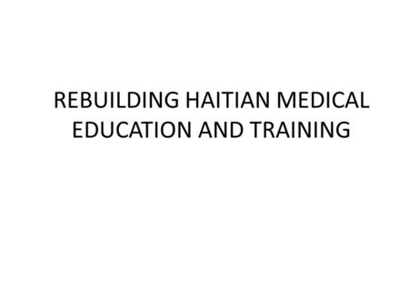 REBUILDING HAITIAN MEDICAL EDUCATION AND TRAINING.