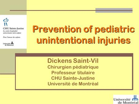 Prevention of pediatric unintentional injuries Dickens Saint-Vil Chirurgien pédiatrique Professeur titulaire CHU Sainte-Justine Université de Montréal.