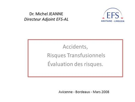 Dr. Michel JEANNE Directeur Adjoint EFS-AL Accidents, Risques Transfusionnels Évaluation des risques. Avicenne - Bordeaux - Mars 2008.