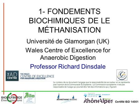 Certifié ISO 14001 1- FONDEMENTS BIOCHIMIQUES DE LE MÉTHANISATION Université de Glamorgan (UK) Wales Centre of Excellence for Anaerobic Digestion Professor.