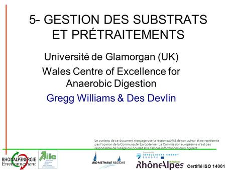 Certifié ISO 14001 5- GESTION DES SUBSTRATS ET PRÉTRAITEMENTS Université de Glamorgan (UK) Wales Centre of Excellence for Anaerobic Digestion Gregg Williams.
