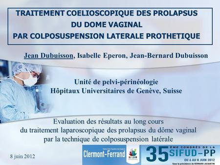 TRAITEMENT COELIOSCOPIQUE DES PROLAPSUS DU DOME VAGINAL PAR COLPOSUSPENSION LATERALE PROTHETIQUE Jean Dubuisson, Isabelle Eperon, Jean-Bernard Dubuisson.