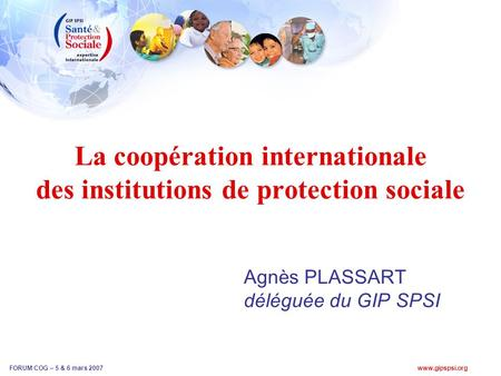 Www.gipspsi.org FORUM COG – 5 & 6 mars 2007 La coopération internationale des institutions de protection sociale Agnès PLASSART déléguée du GIP SPSI.