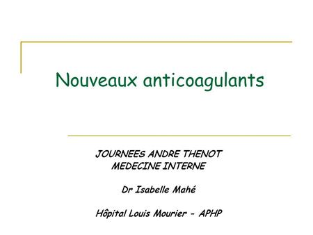 Nouveaux anticoagulants JOURNEES ANDRE THENOT MEDECINE INTERNE Dr Isabelle Mahé Hôpital Louis Mourier - APHP.