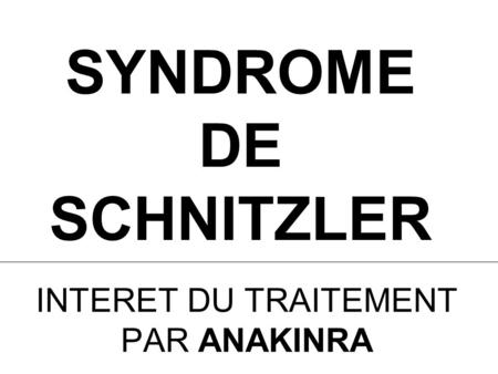SYNDROME DE SCHNITZLER INTERET DU TRAITEMENT PAR ANAKINRA.
