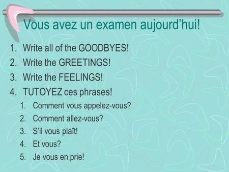 Vous avez un examen aujourdhui! 1.Write all of the GOODBYES! 2.Write the GREETINGS! 3.Write the FEELINGS! 4.TUTOYEZ ces phrases! 1.Comment vous appelez-vous?