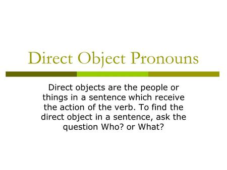Direct Object Pronouns Direct objects are the people or things in a sentence which receive the action of the verb. To find the direct object in a sentence,
