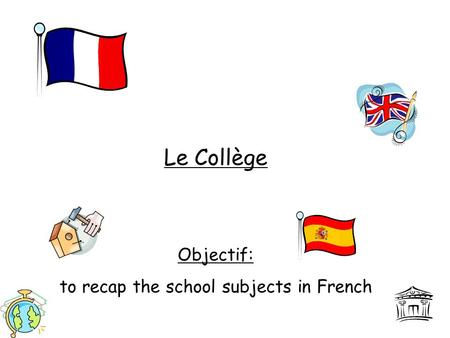 Le Collège Objectif: to recap the school subjects in French.