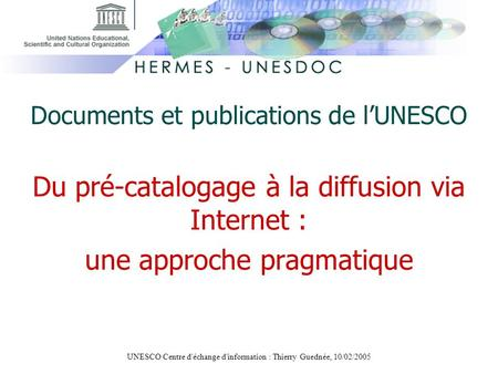 UNESCO Centre d'échange d'information : Thierry Guednée, 10/02/2005 Documents et publications de lUNESCO Du pré-catalogage à la diffusion via Internet.