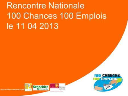 Rencontre Nationale 100 Chances 100 Emplois le 11 04 2013 Association soutenue par.