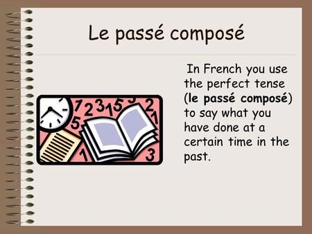 Le passé composé In French you use the perfect tense (le passé composé) to say what you have done at a certain time in the past.