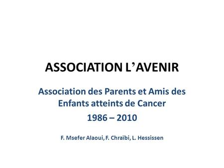 ASSOCIATION L AVENIR Association des Parents et Amis des Enfants atteints de Cancer 1986 – 2010 F. Msefer Alaoui, F. Chraïbi, L. Hessissen.