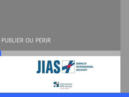 PUBLIER OU PERIR. www.jiasociety.org Journal of the International AIDS Society Différents Thèmes 1.Le journal de lInternational AIDS Society (JIAS) 2.Rèdaction.