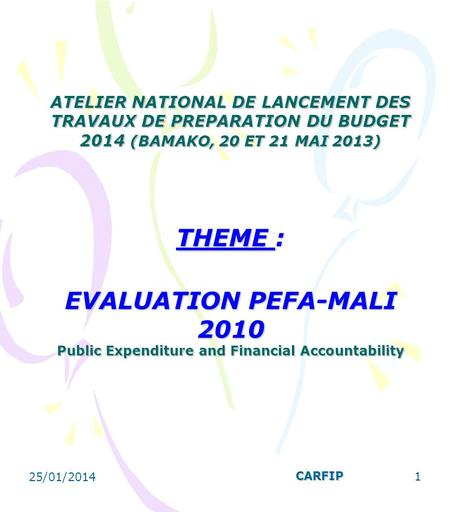 25/01/2014 1 ATELIER NATIONAL DE LANCEMENT DES TRAVAUX DE PREPARATION DU BUDGET 2014 (BAMAKO, 20 ET 21 MAI 2013) THEME : EVALUATION PEFA-MALI 2010 Public.