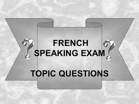 FRENCH SPEAKING EXAM TOPIC QUESTIONS. Famille, Amis et Moi 1: Comment tappelles-tu? Je m appelle ……