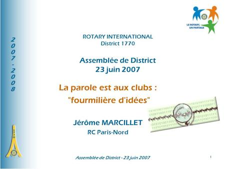 Assemblée de District - 23 juin 2007 1 La parole est aux clubs : fourmilière d'idées Jérôme MARCILLET RC Paris-Nord ROTARY INTERNATIONAL District 1770.