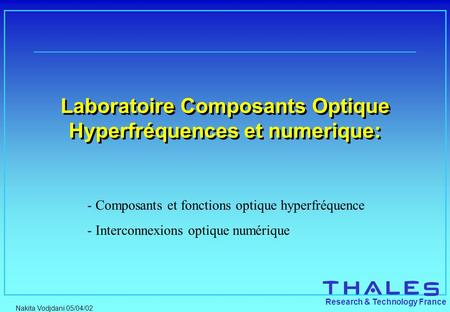 Nakita Vodjdani 05/04/02 Research & Technology France Laboratoire Composants Optique Hyperfréquences et numerique: - Composants et fonctions optique hyperfréquence.