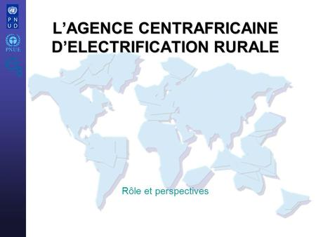 LAGENCE CENTRAFRICAINE DELECTRIFICATION RURALE Rôle et perspectives.
