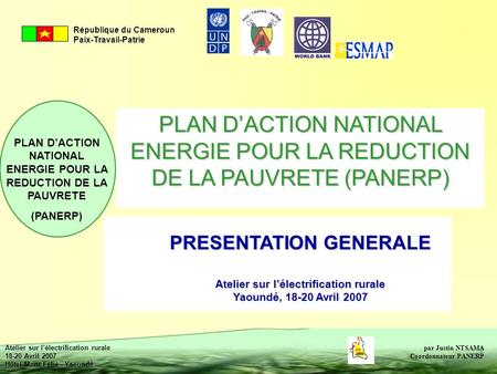 PLAN D'ACTION NATIONAL ENERGIE POUR LA REDUCTION DE LA PAUVRETE (PANERP) PRESENTATION GENERALE Atelier sur l'électrification rurale Yaoundé, 18-20 Avril.