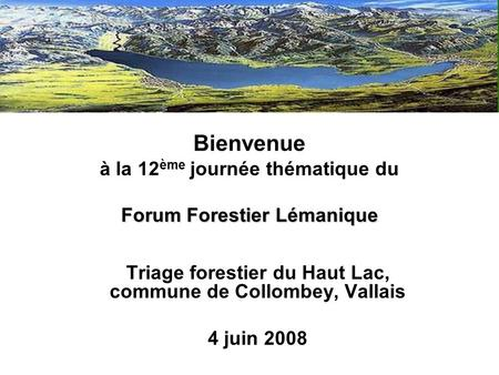 Forum Forestier Lémanique Bienvenue à la 12 ème journée thématique du Forum Forestier Lémanique Triage forestier du Haut Lac, commune de Collombey, Vallais.