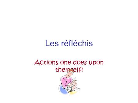 Les réfléchis Actions one does upon themself!. La routine quotidienne A se is always before the verb indicating a reflexive action I wash myself I wake.