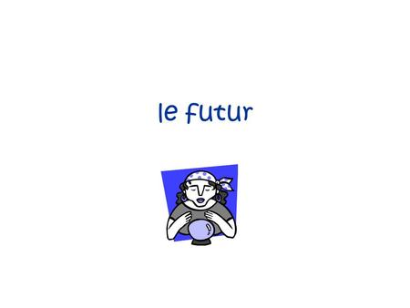 Le futur. La formation Use present tense avoir endings –ai ons –as ez –a ont.